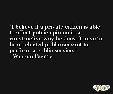 I believe if a private citizen is able to affect public opinion in a constructive way he doesn't have to be an elected public servant to perform a public service. -Warren Beatty