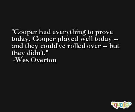 Cooper had everything to prove today. Cooper played well today -- and they could've rolled over -- but they didn't. -Wes Overton