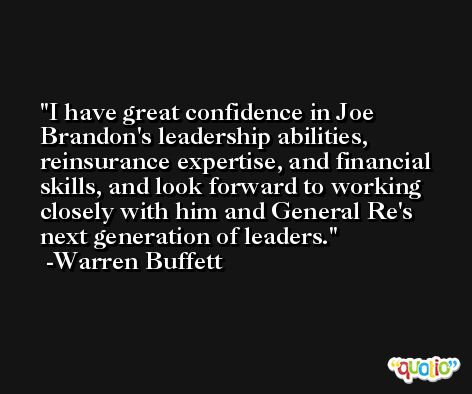 I have great confidence in Joe Brandon's leadership abilities, reinsurance expertise, and financial skills, and look forward to working closely with him and General Re's next generation of leaders. -Warren Buffett