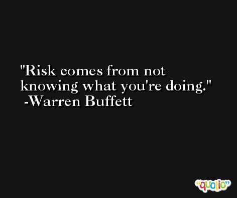 Risk comes from not knowing what you're doing. -Warren Buffett