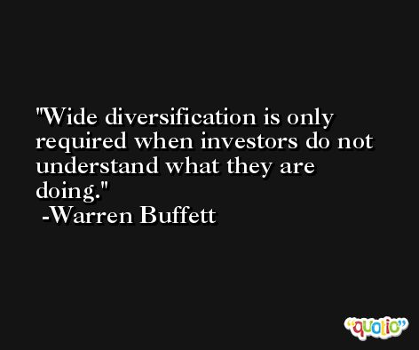 Wide diversification is only required when investors do not understand what they are doing. -Warren Buffett