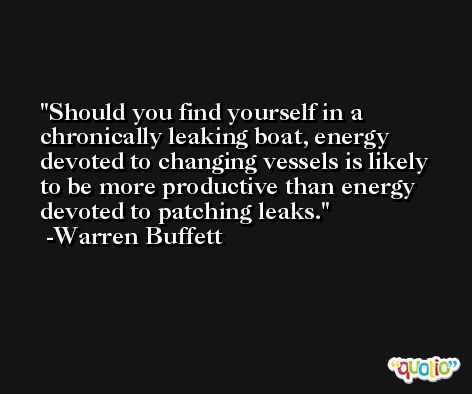 Should you find yourself in a chronically leaking boat, energy devoted to changing vessels is likely to be more productive than energy devoted to patching leaks. -Warren Buffett