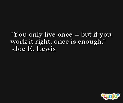 You only live once -- but if you work it right, once is enough. -Joe E. Lewis