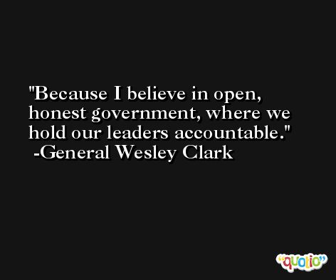 Because I believe in open, honest government, where we hold our leaders accountable. -General Wesley Clark