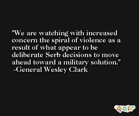 We are watching with increased concern the spiral of violence as a result of what appear to be deliberate Serb decisions to move ahead toward a military solution. -General Wesley Clark