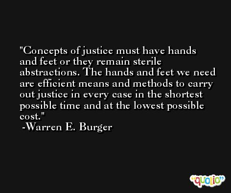 Concepts of justice must have hands and feet or they remain sterile abstractions. The hands and feet we need are efficient means and methods to carry out justice in every case in the shortest possible time and at the lowest possible cost. -Warren E. Burger