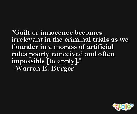 Guilt or innocence becomes irrelevant in the criminal trials as we flounder in a morass of artificial rules poorly conceived and often impossible [to apply]. -Warren E. Burger