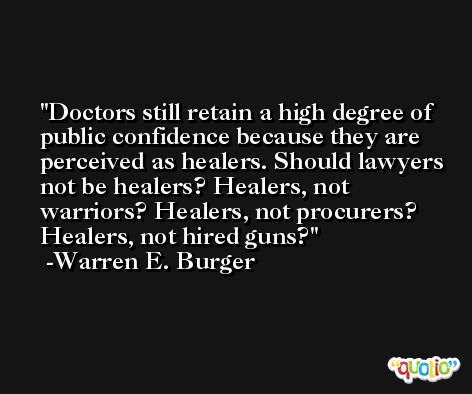 Doctors still retain a high degree of public confidence because they are perceived as healers. Should lawyers not be healers? Healers, not warriors? Healers, not procurers? Healers, not hired guns? -Warren E. Burger