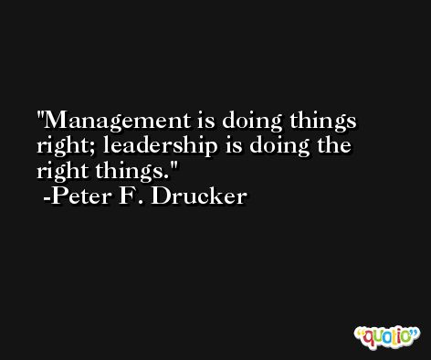 Management is doing things right; leadership is doing the right things. -Peter F. Drucker