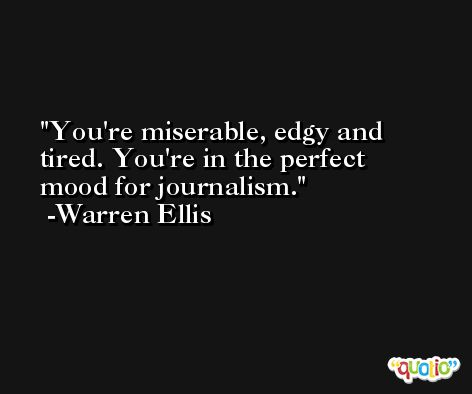 You're miserable, edgy and tired. You're in the perfect mood for journalism. -Warren Ellis