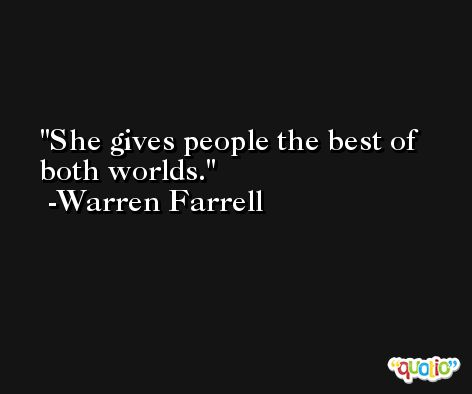 She gives people the best of both worlds. -Warren Farrell