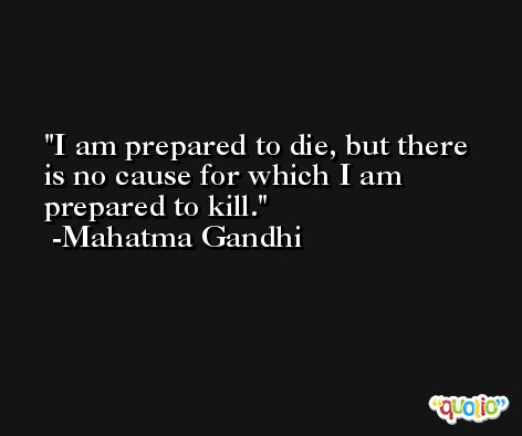 I am prepared to die, but there is no cause for which I am prepared to kill. -Mahatma Gandhi