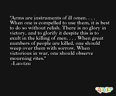 Arms are instruments of ill omen. . . . When one is compelled to use them, it is best to do so without relish. There is no glory in victory, and to glorify it despite this is to exult in the killing of men. . . . When great numbers of people are killed, one should weep over them with sorrow. When victorious in war, one should observe mourning rites. -Lao-tzu