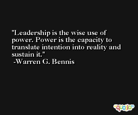 Leadership is the wise use of power. Power is the capacity to translate intention into reality and sustain it. -Warren G. Bennis