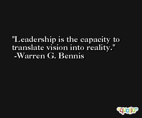 Leadership is the capacity to translate vision into reality. -Warren G. Bennis