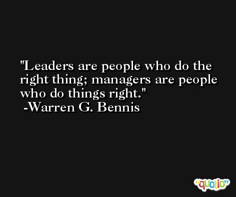 Leaders are people who do the right thing; managers are people who do things right. -Warren G. Bennis