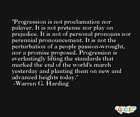 Progression is not proclamation nor palaver. It is not pretense nor play on prejudice. It is not of personal pronouns nor perennial pronouncement. It is not the perturbation of a people passion-wrought, nor a promise proposed. Progression is everlastingly lifting the standards that marked the end of the world's march yesterday and planting them on new and advanced heights today. -Warren G. Harding