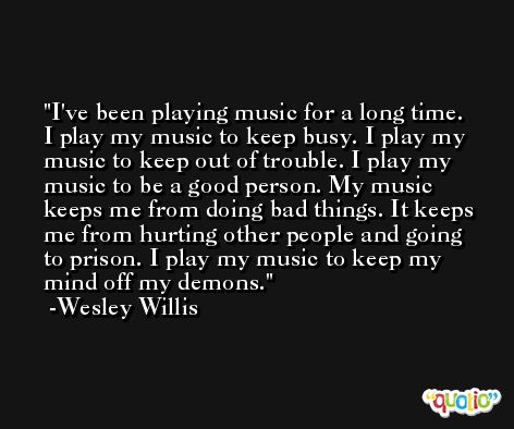 I've been playing music for a long time. I play my music to keep busy. I play my music to keep out of trouble. I play my music to be a good person. My music keeps me from doing bad things. It keeps me from hurting other people and going to prison. I play my music to keep my mind off my demons. -Wesley Willis