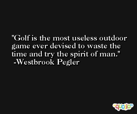Golf is the most useless outdoor game ever devised to waste the time and try the spirit of man. -Westbrook Pegler
