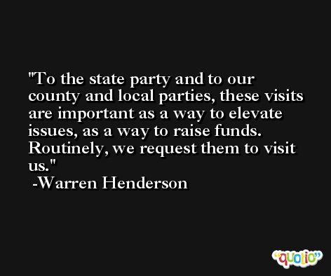 To the state party and to our county and local parties, these visits are important as a way to elevate issues, as a way to raise funds. Routinely, we request them to visit us. -Warren Henderson