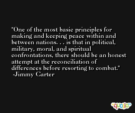 One of the most basic principles for making and keeping peace within and between nations. . . is that in political, military, moral, and spiritual confrontations, there should be an honest attempt at the reconciliation of differences before resorting to combat. -Jimmy Carter