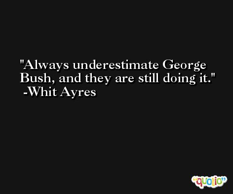 Always underestimate George Bush, and they are still doing it. -Whit Ayres
