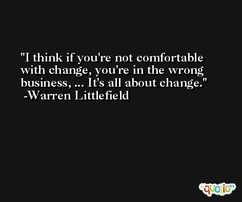 I think if you're not comfortable with change, you're in the wrong business, ... It's all about change. -Warren Littlefield
