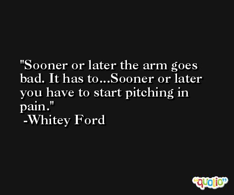 Sooner or later the arm goes bad. It has to...Sooner or later you have to start pitching in pain. -Whitey Ford