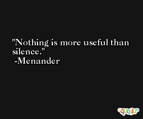 Nothing is more useful than silence. -Menander