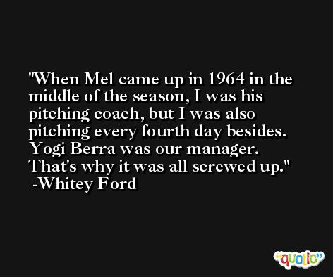 When Mel came up in 1964 in the middle of the season, I was his pitching coach, but I was also pitching every fourth day besides. Yogi Berra was our manager. That's why it was all screwed up. -Whitey Ford