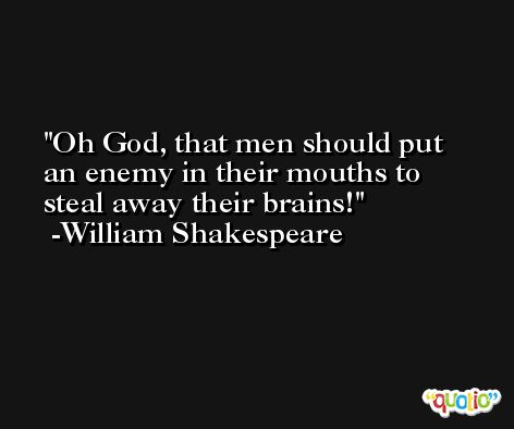 Oh God, that men should put an enemy in their mouths to steal away their brains! -William Shakespeare