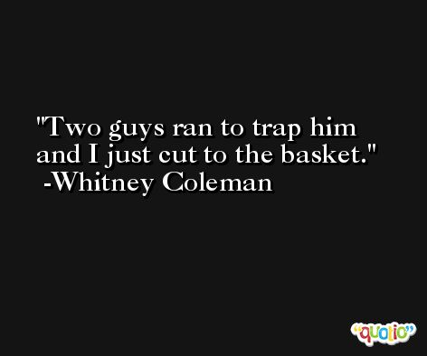 Two guys ran to trap him and I just cut to the basket. -Whitney Coleman