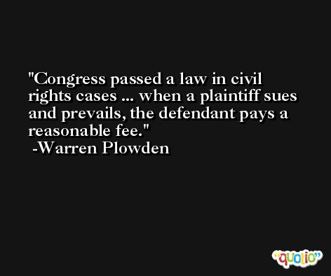 Congress passed a law in civil rights cases ... when a plaintiff sues and prevails, the defendant pays a reasonable fee. -Warren Plowden