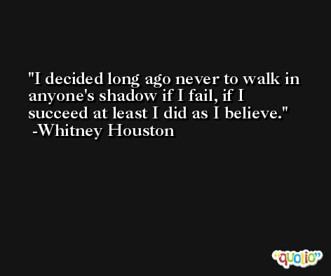 I decided long ago never to walk in anyone's shadow if I fail, if I succeed at least I did as I believe. -Whitney Houston