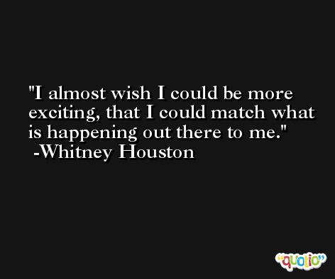 I almost wish I could be more exciting, that I could match what is happening out there to me. -Whitney Houston