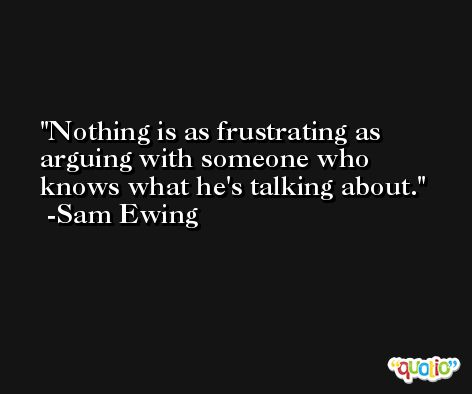 Nothing is as frustrating as arguing with someone who knows what he's talking about. -Sam Ewing