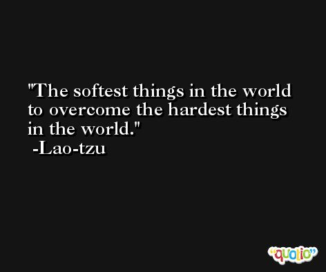The softest things in the world to overcome the hardest things in the world. -Lao-tzu
