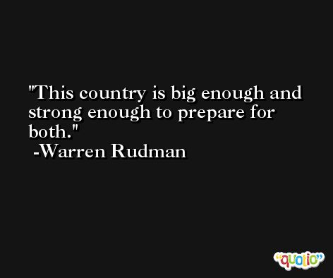 This country is big enough and strong enough to prepare for both. -Warren Rudman