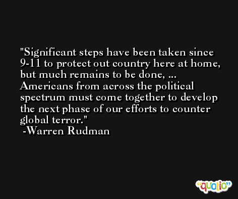 Significant steps have been taken since 9-11 to protect out country here at home, but much remains to be done, ... Americans from across the political spectrum must come together to develop the next phase of our efforts to counter global terror. -Warren Rudman