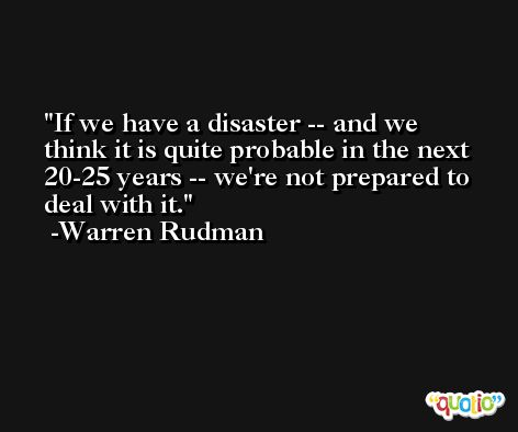 If we have a disaster -- and we think it is quite probable in the next 20-25 years -- we're not prepared to deal with it. -Warren Rudman