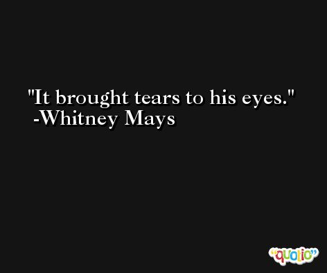It brought tears to his eyes. -Whitney Mays