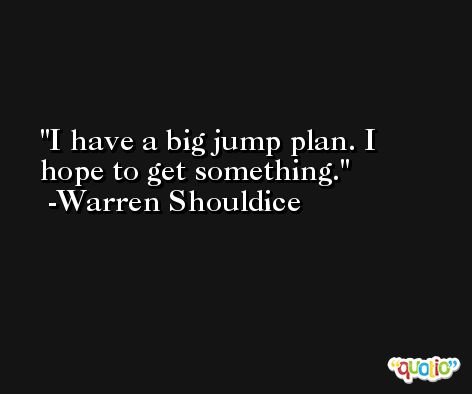I have a big jump plan. I hope to get something. -Warren Shouldice