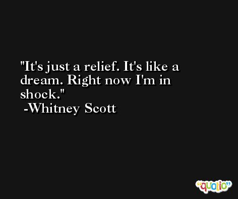 It's just a relief. It's like a dream. Right now I'm in shock. -Whitney Scott