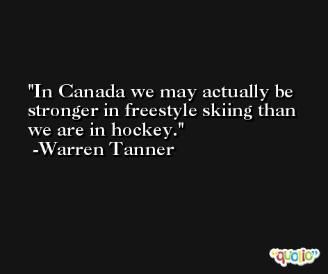 In Canada we may actually be stronger in freestyle skiing than we are in hockey. -Warren Tanner