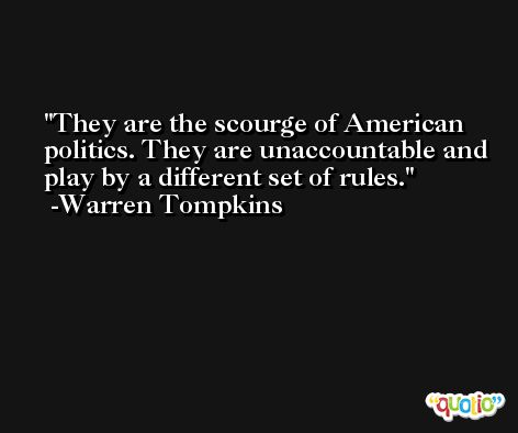 They are the scourge of American politics. They are unaccountable and play by a different set of rules. -Warren Tompkins