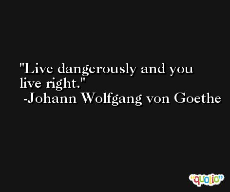 Live dangerously and you live right. -Johann Wolfgang von Goethe