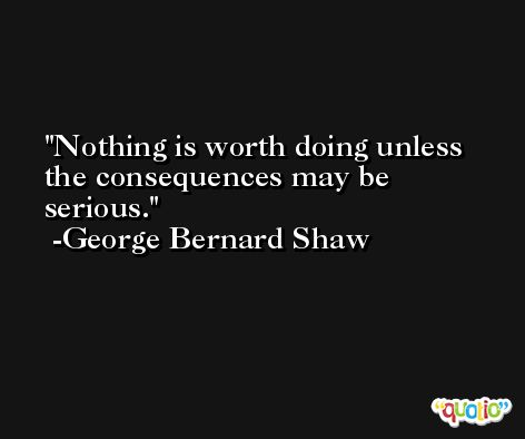 Nothing is worth doing unless the consequences may be serious. -George Bernard Shaw
