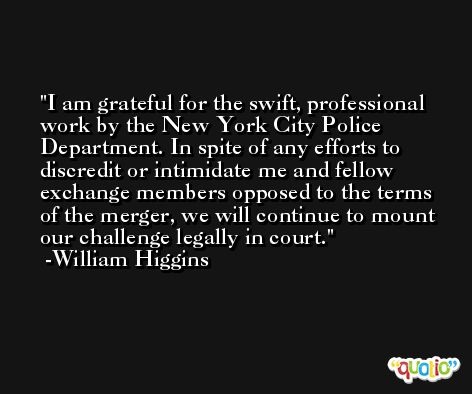 I am grateful for the swift, professional work by the New York City Police Department. In spite of any efforts to discredit or intimidate me and fellow exchange members opposed to the terms of the merger, we will continue to mount our challenge legally in court. -William Higgins