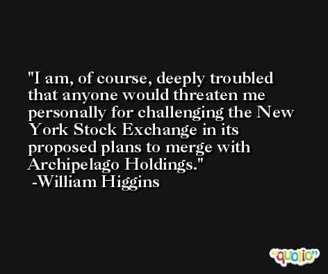 I am, of course, deeply troubled that anyone would threaten me personally for challenging the New York Stock Exchange in its proposed plans to merge with Archipelago Holdings. -William Higgins