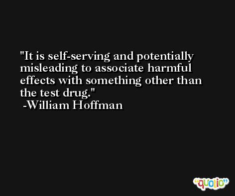 It is self-serving and potentially misleading to associate harmful effects with something other than the test drug. -William Hoffman